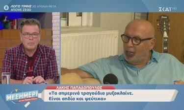 Λάκης Παπαδόπουλος: «Τα σημερινά τραγούδια μυξοκλαίνε. Είναι αηδία και ψεύτικα»